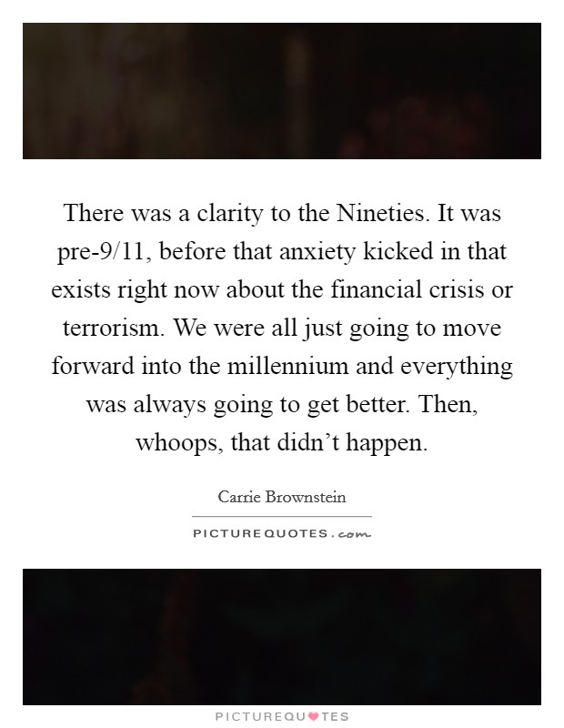 There was a clarity to the Nineties. It was pre-9/11, before that anxiety kicked in that exists right now about the financial crisis or terrorism. We were all just going to move forward into the millennium and everything was always going to get better. Then, whoops, that didn't happen Picture Quote #1