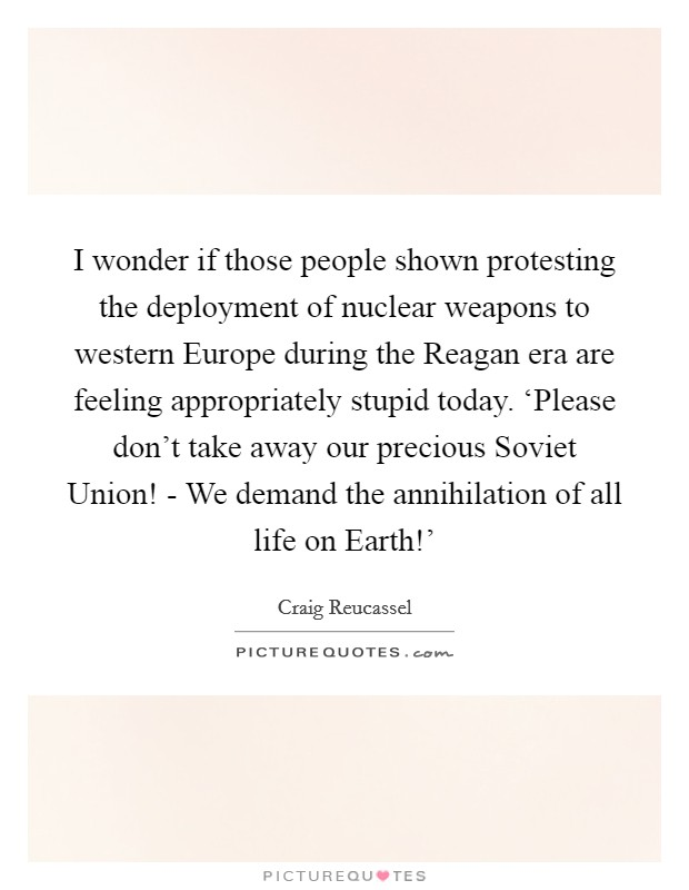 I wonder if those people shown protesting the deployment of nuclear weapons to western Europe during the Reagan era are feeling appropriately stupid today. 'Please don't take away our precious Soviet Union! - We demand the annihilation of all life on Earth!' Picture Quote #1