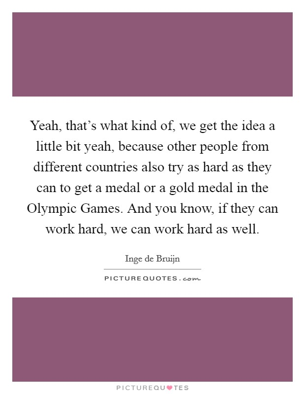 Yeah, that's what kind of, we get the idea a little bit yeah, because other people from different countries also try as hard as they can to get a medal or a gold medal in the Olympic Games. And you know, if they can work hard, we can work hard as well Picture Quote #1