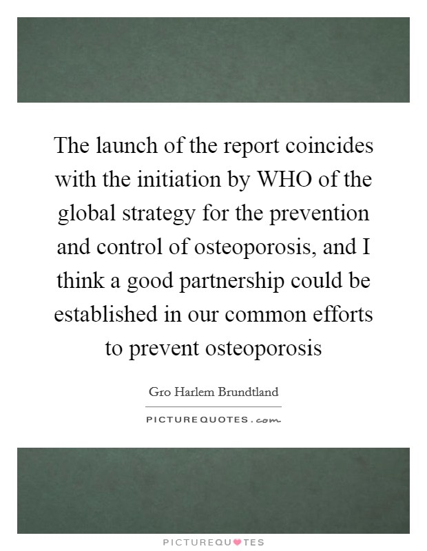 The launch of the report coincides with the initiation by WHO of the global strategy for the prevention and control of osteoporosis, and I think a good partnership could be established in our common efforts to prevent osteoporosis Picture Quote #1