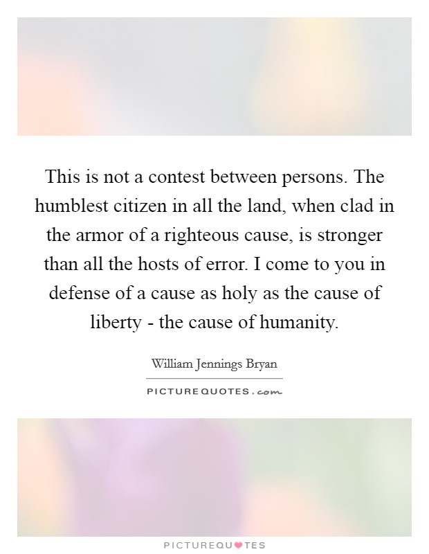 This is not a contest between persons. The humblest citizen in all the land, when clad in the armor of a righteous cause, is stronger than all the hosts of error. I come to you in defense of a cause as holy as the cause of liberty - the cause of humanity Picture Quote #1
