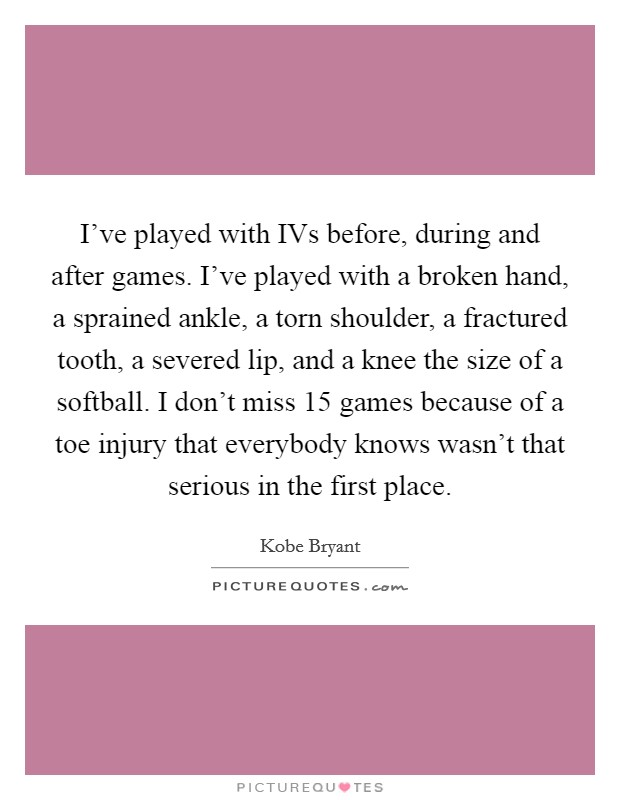 I've played with IVs before, during and after games. I've played with a broken hand, a sprained ankle, a torn shoulder, a fractured tooth, a severed lip, and a knee the size of a softball. I don't miss 15 games because of a toe injury that everybody knows wasn't that serious in the first place Picture Quote #1