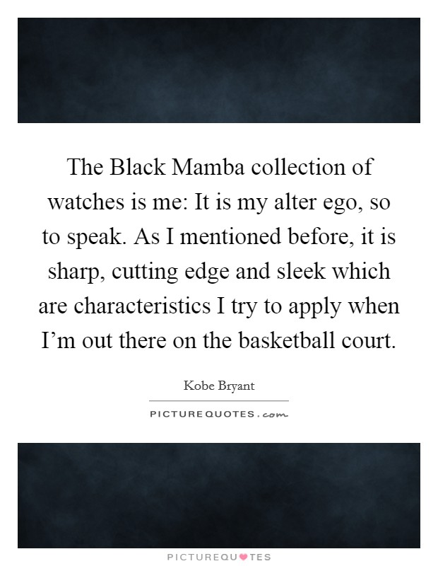 The Black Mamba collection of watches is me: It is my alter ego, so to speak. As I mentioned before, it is sharp, cutting edge and sleek which are characteristics I try to apply when I'm out there on the basketball court Picture Quote #1