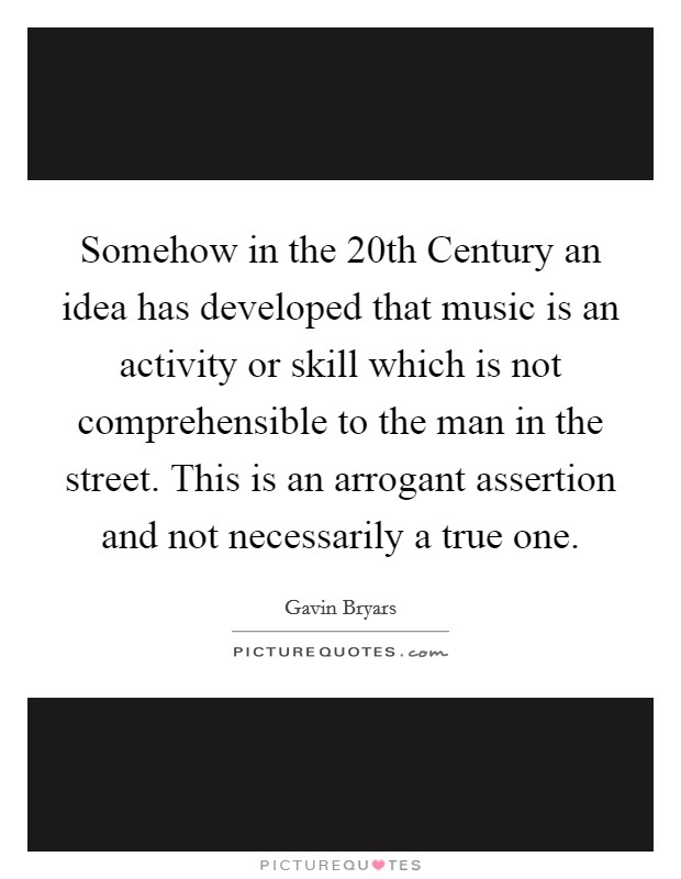 Somehow in the 20th Century an idea has developed that music is an activity or skill which is not comprehensible to the man in the street. This is an arrogant assertion and not necessarily a true one Picture Quote #1