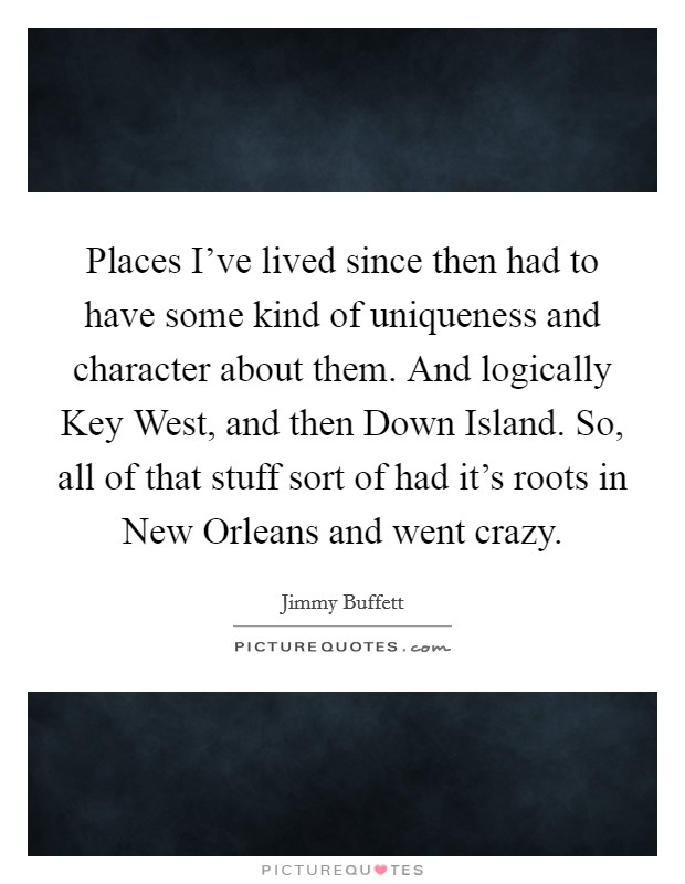 Places I've lived since then had to have some kind of uniqueness and character about them. And logically Key West, and then Down Island. So, all of that stuff sort of had it's roots in New Orleans and went crazy Picture Quote #1