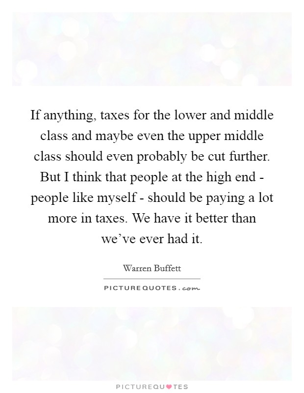 If anything, taxes for the lower and middle class and maybe even the upper middle class should even probably be cut further. But I think that people at the high end - people like myself - should be paying a lot more in taxes. We have it better than we've ever had it Picture Quote #1