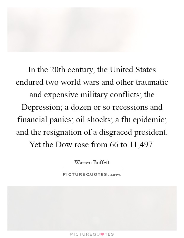 In the 20th century, the United States endured two world wars and other traumatic and expensive military conflicts; the Depression; a dozen or so recessions and financial panics; oil shocks; a flu epidemic; and the resignation of a disgraced president. Yet the Dow rose from 66 to 11,497 Picture Quote #1