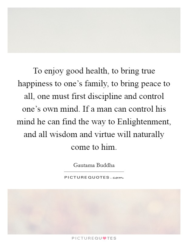 To enjoy good health, to bring true happiness to one's family, to bring peace to all, one must first discipline and control one's own mind. If a man can control his mind he can find the way to Enlightenment, and all wisdom and virtue will naturally come to him Picture Quote #1