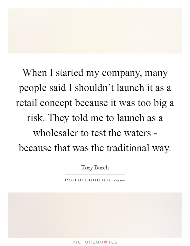 When I started my company, many people said I shouldn't launch it as a retail concept because it was too big a risk. They told me to launch as a wholesaler to test the waters - because that was the traditional way Picture Quote #1