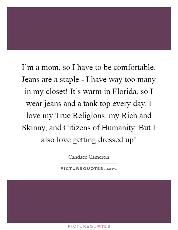 I'm a mom, so I have to be comfortable. Jeans are a staple - I have way too many in my closet! It's warm in Florida, so I wear jeans and a tank top every day. I love my True Religions, my Rich and Skinny, and Citizens of Humanity. But I also love getting dressed up! Picture Quote #1