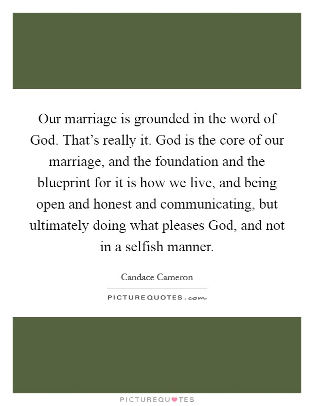 Our marriage is grounded in the word of God. That's really it. God is the core of our marriage, and the foundation and the blueprint for it is how we live, and being open and honest and communicating, but ultimately doing what pleases God, and not in a selfish manner Picture Quote #1