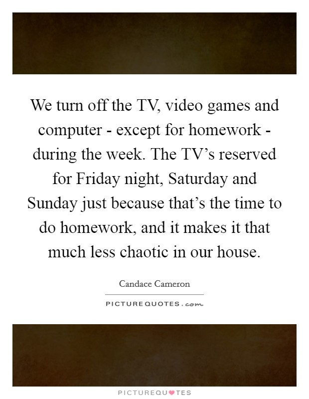 We turn off the TV, video games and computer - except for homework - during the week. The TV's reserved for Friday night, Saturday and Sunday just because that's the time to do homework, and it makes it that much less chaotic in our house Picture Quote #1