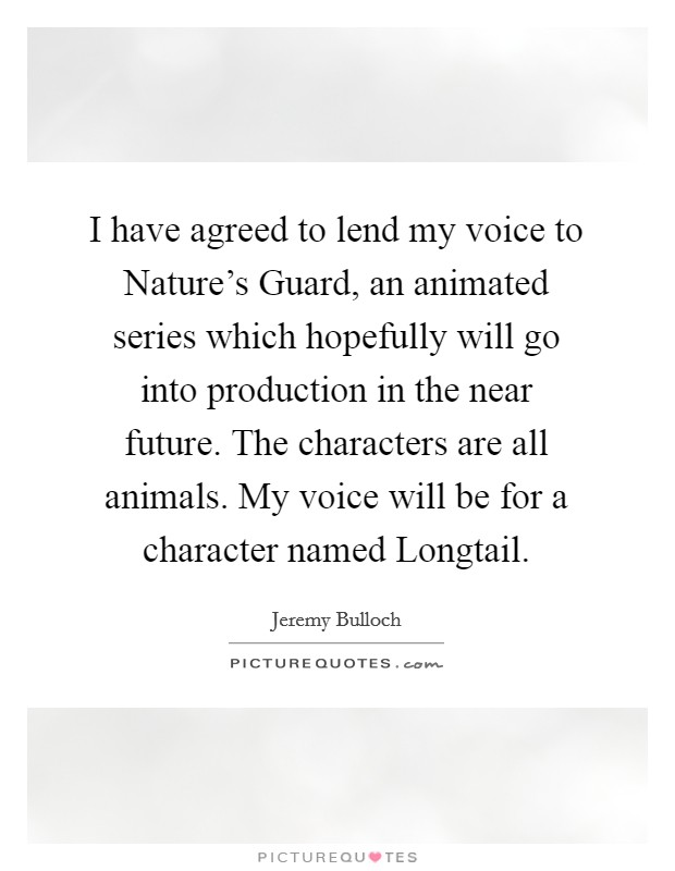 I have agreed to lend my voice to Nature's Guard, an animated series which hopefully will go into production in the near future. The characters are all animals. My voice will be for a character named Longtail Picture Quote #1