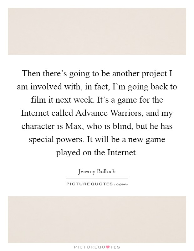 Then there's going to be another project I am involved with, in fact, I'm going back to film it next week. It's a game for the Internet called Advance Warriors, and my character is Max, who is blind, but he has special powers. It will be a new game played on the Internet Picture Quote #1
