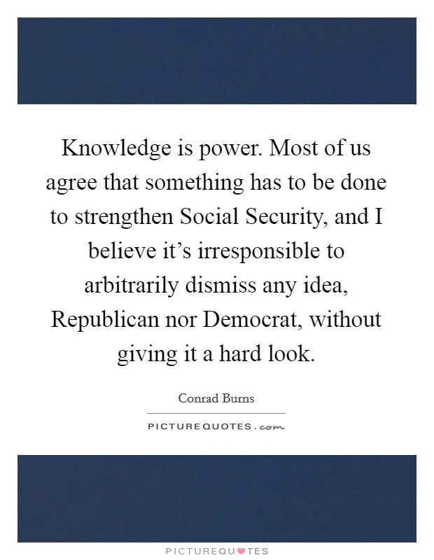 Knowledge is power. Most of us agree that something has to be done to strengthen Social Security, and I believe it's irresponsible to arbitrarily dismiss any idea, Republican nor Democrat, without giving it a hard look Picture Quote #1