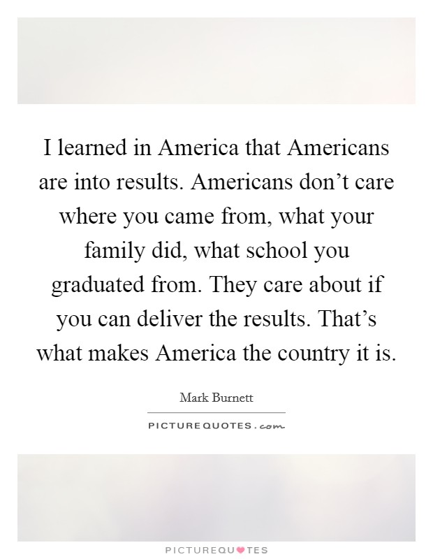 I learned in America that Americans are into results. Americans don't care where you came from, what your family did, what school you graduated from. They care about if you can deliver the results. That's what makes America the country it is Picture Quote #1