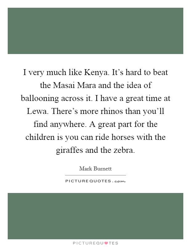 I very much like Kenya. It's hard to beat the Masai Mara and the idea of ballooning across it. I have a great time at Lewa. There's more rhinos than you'll find anywhere. A great part for the children is you can ride horses with the giraffes and the zebra Picture Quote #1