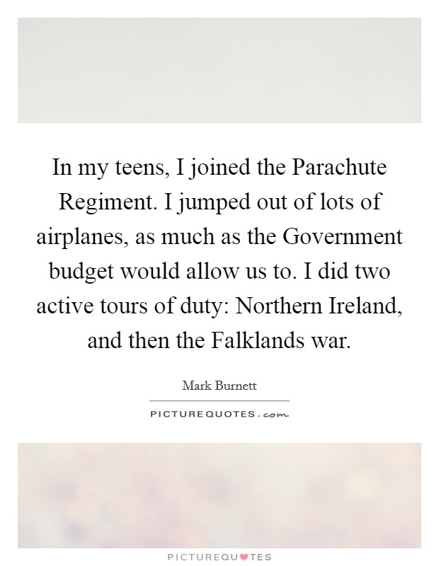 In my teens, I joined the Parachute Regiment. I jumped out of lots of airplanes, as much as the Government budget would allow us to. I did two active tours of duty: Northern Ireland, and then the Falklands war Picture Quote #1