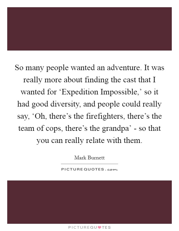 So many people wanted an adventure. It was really more about finding the cast that I wanted for 'Expedition Impossible,' so it had good diversity, and people could really say, 'Oh, there's the firefighters, there's the team of cops, there's the grandpa' - so that you can really relate with them Picture Quote #1