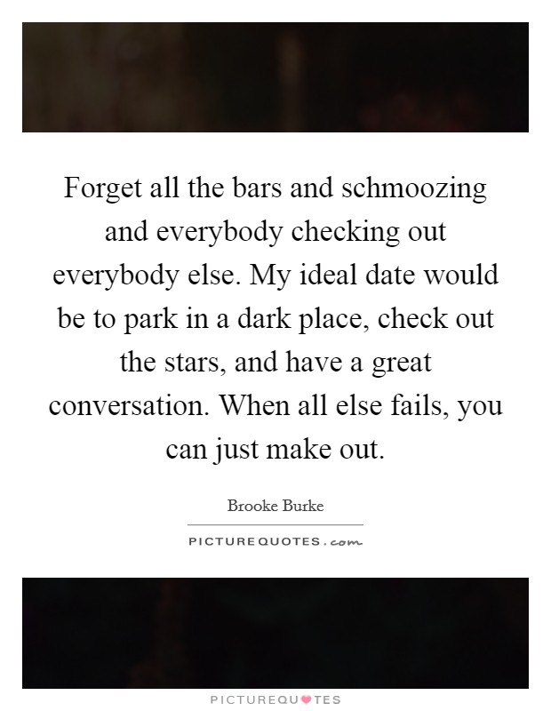 Forget all the bars and schmoozing and everybody checking out everybody else. My ideal date would be to park in a dark place, check out the stars, and have a great conversation. When all else fails, you can just make out Picture Quote #1
