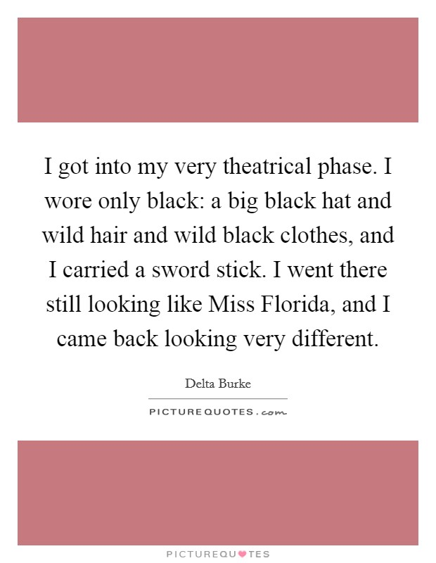 I got into my very theatrical phase. I wore only black: a big black hat and wild hair and wild black clothes, and I carried a sword stick. I went there still looking like Miss Florida, and I came back looking very different Picture Quote #1