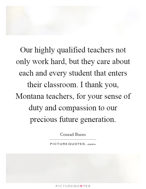 Our highly qualified teachers not only work hard, but they care about each and every student that enters their classroom. I thank you, Montana teachers, for your sense of duty and compassion to our precious future generation Picture Quote #1