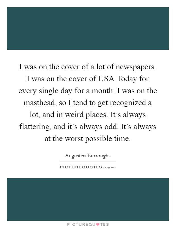 I was on the cover of a lot of newspapers. I was on the cover of USA Today for every single day for a month. I was on the masthead, so I tend to get recognized a lot, and in weird places. It's always flattering, and it's always odd. It's always at the worst possible time Picture Quote #1