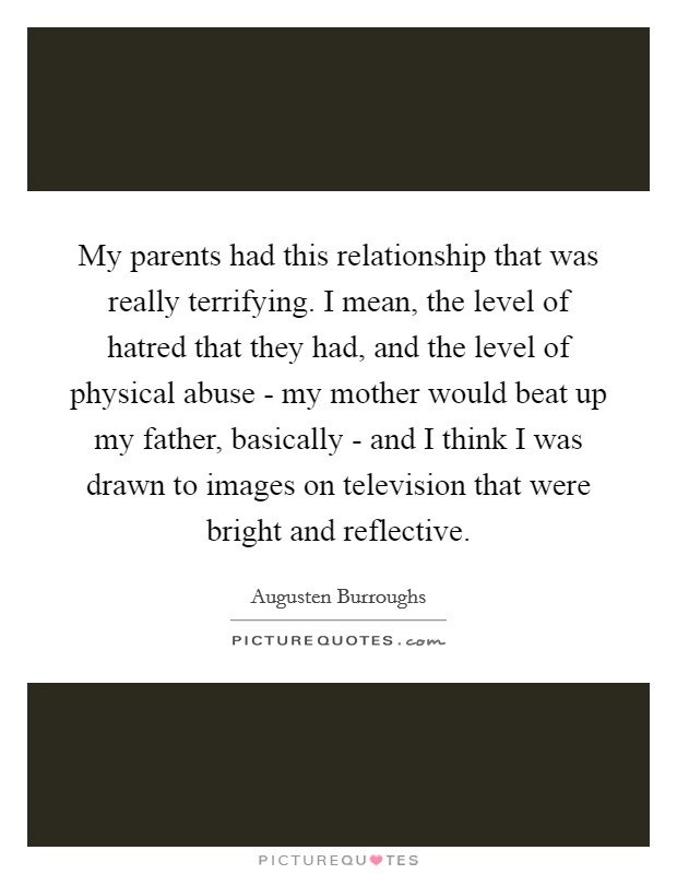 My parents had this relationship that was really terrifying. I mean, the level of hatred that they had, and the level of physical abuse - my mother would beat up my father, basically - and I think I was drawn to images on television that were bright and reflective Picture Quote #1