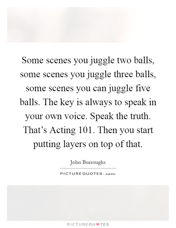 Some scenes you juggle two balls, some scenes you juggle three balls, some scenes you can juggle five balls. The key is always to speak in your own voice. Speak the truth. That's Acting 101. Then you start putting layers on top of that Picture Quote #1