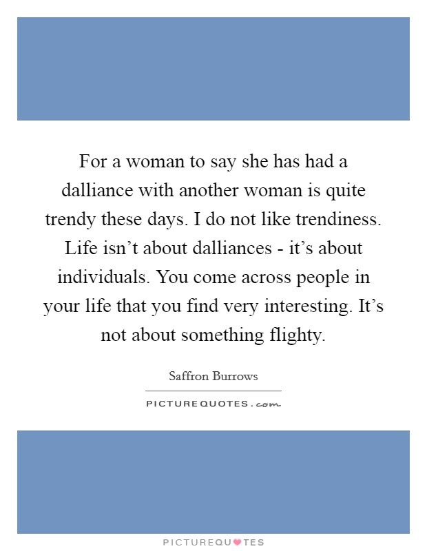 For a woman to say she has had a dalliance with another woman is quite trendy these days. I do not like trendiness. Life isn't about dalliances - it's about individuals. You come across people in your life that you find very interesting. It's not about something flighty Picture Quote #1