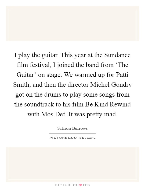 I play the guitar. This year at the Sundance film festival, I joined the band from 'The Guitar' on stage. We warmed up for Patti Smith, and then the director Michel Gondry got on the drums to play some songs from the soundtrack to his film Be Kind Rewind with Mos Def. It was pretty mad Picture Quote #1