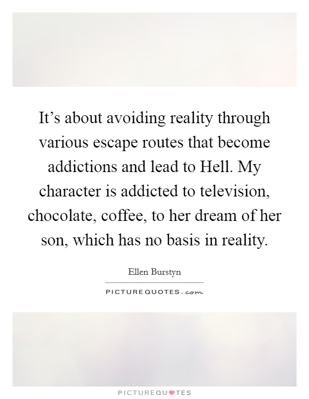 It's about avoiding reality through various escape routes that become addictions and lead to Hell. My character is addicted to television, chocolate, coffee, to her dream of her son, which has no basis in reality Picture Quote #1