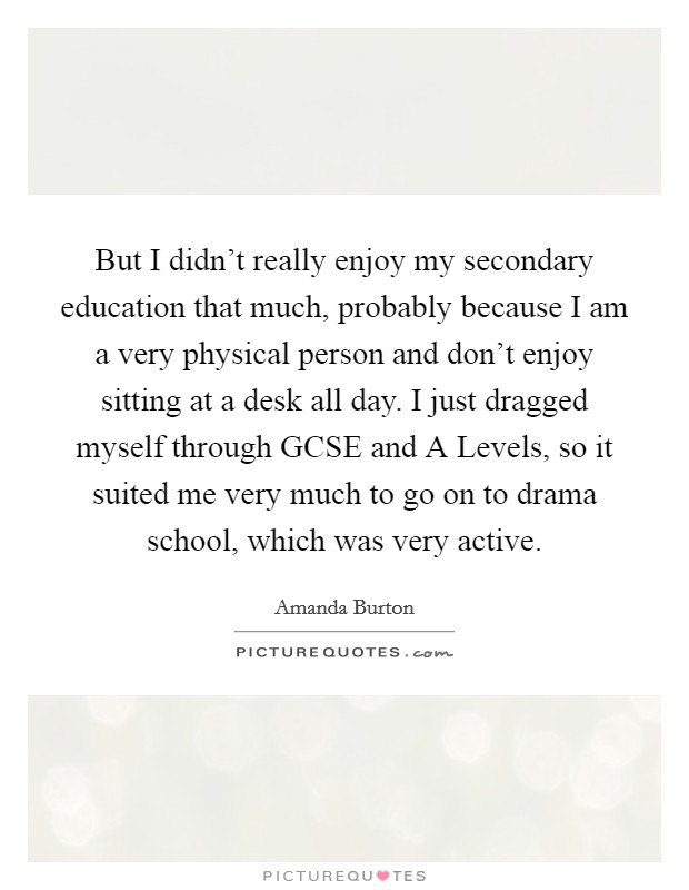 But I didn't really enjoy my secondary education that much, probably because I am a very physical person and don't enjoy sitting at a desk all day. I just dragged myself through GCSE and A Levels, so it suited me very much to go on to drama school, which was very active Picture Quote #1