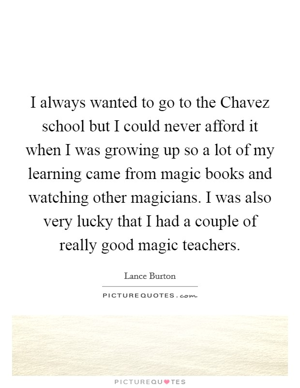 I always wanted to go to the Chavez school but I could never afford it when I was growing up so a lot of my learning came from magic books and watching other magicians. I was also very lucky that I had a couple of really good magic teachers Picture Quote #1