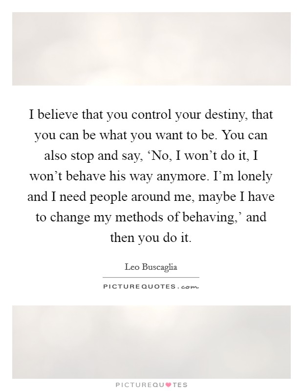 I believe that you control your destiny, that you can be what you want to be. You can also stop and say, 'No, I won't do it, I won't behave his way anymore. I'm lonely and I need people around me, maybe I have to change my methods of behaving,' and then you do it Picture Quote #1