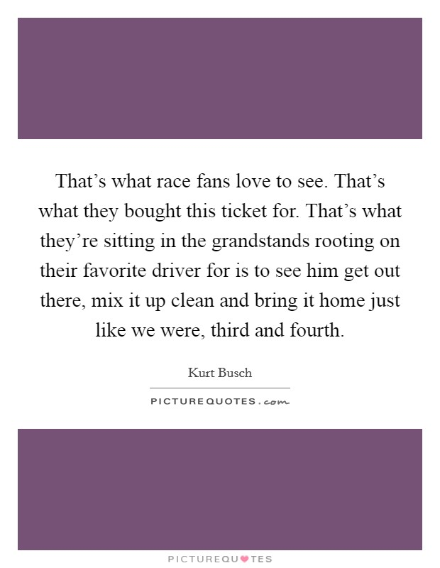 That's what race fans love to see. That's what they bought this ticket for. That's what they're sitting in the grandstands rooting on their favorite driver for is to see him get out there, mix it up clean and bring it home just like we were, third and fourth Picture Quote #1