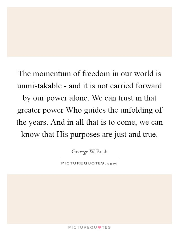 The momentum of freedom in our world is unmistakable - and it is not carried forward by our power alone. We can trust in that greater power Who guides the unfolding of the years. And in all that is to come, we can know that His purposes are just and true Picture Quote #1
