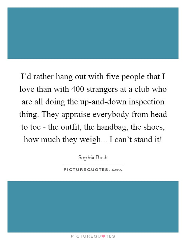 I'd rather hang out with five people that I love than with 400 strangers at a club who are all doing the up-and-down inspection thing. They appraise everybody from head to toe - the outfit, the handbag, the shoes, how much they weigh... I can't stand it! Picture Quote #1