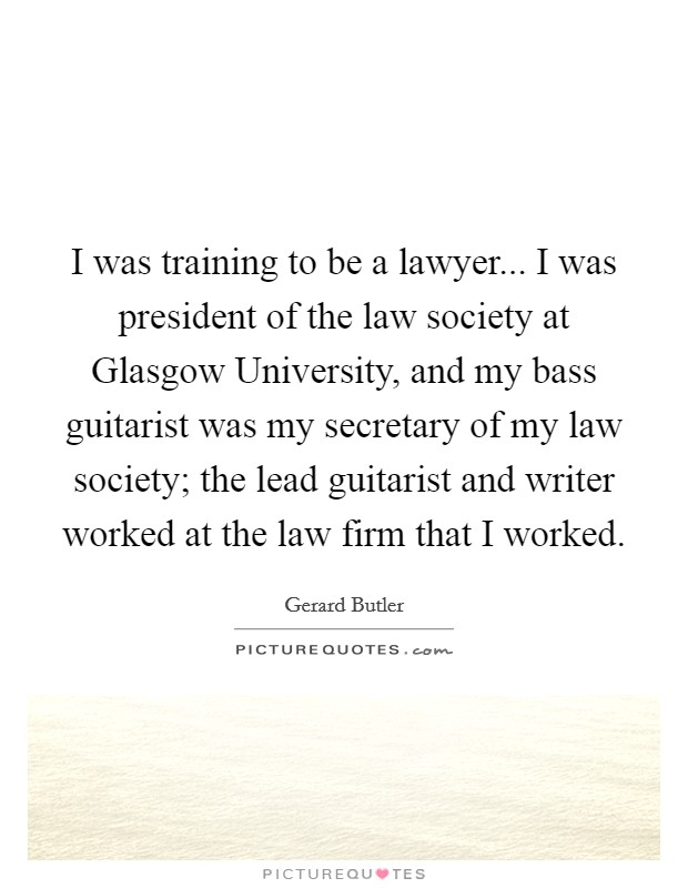 I was training to be a lawyer... I was president of the law society at Glasgow University, and my bass guitarist was my secretary of my law society; the lead guitarist and writer worked at the law firm that I worked Picture Quote #1