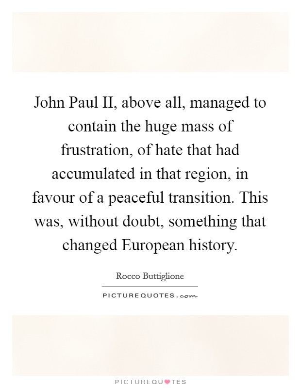 John Paul II, above all, managed to contain the huge mass of frustration, of hate that had accumulated in that region, in favour of a peaceful transition. This was, without doubt, something that changed European history Picture Quote #1