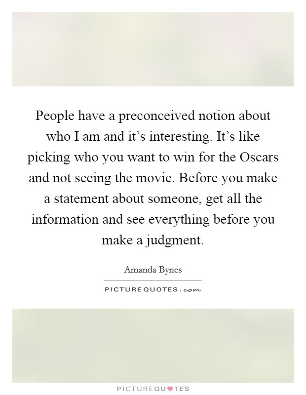 People have a preconceived notion about who I am and it's interesting. It's like picking who you want to win for the Oscars and not seeing the movie. Before you make a statement about someone, get all the information and see everything before you make a judgment Picture Quote #1