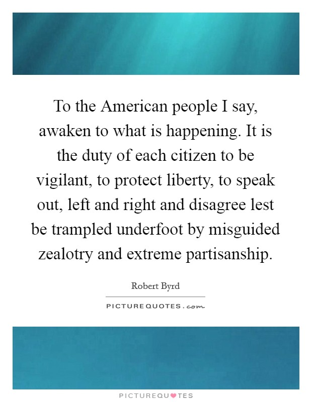 To the American people I say, awaken to what is happening. It is the duty of each citizen to be vigilant, to protect liberty, to speak out, left and right and disagree lest be trampled underfoot by misguided zealotry and extreme partisanship Picture Quote #1