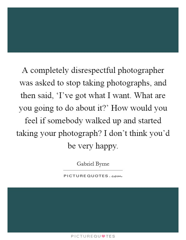 A completely disrespectful photographer was asked to stop taking photographs, and then said, 'I've got what I want. What are you going to do about it?' How would you feel if somebody walked up and started taking your photograph? I don't think you'd be very happy Picture Quote #1