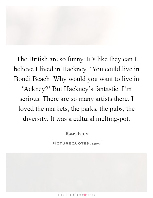 The British are so funny. It's like they can't believe I lived in Hackney. 'You could live in Bondi Beach. Why would you want to live in 'Ackney?' But Hackney's fantastic. I'm serious. There are so many artists there. I loved the markets, the parks, the pubs, the diversity. It was a cultural melting-pot Picture Quote #1