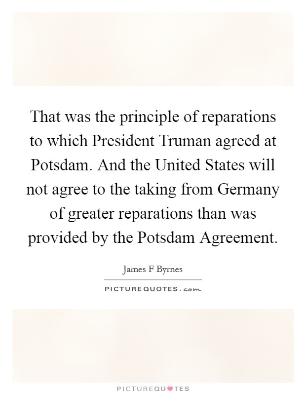That was the principle of reparations to which President Truman agreed at Potsdam. And the United States will not agree to the taking from Germany of greater reparations than was provided by the Potsdam Agreement Picture Quote #1