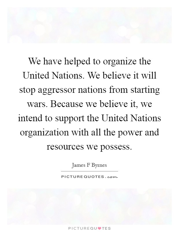 We have helped to organize the United Nations. We believe it will stop aggressor nations from starting wars. Because we believe it, we intend to support the United Nations organization with all the power and resources we possess Picture Quote #1