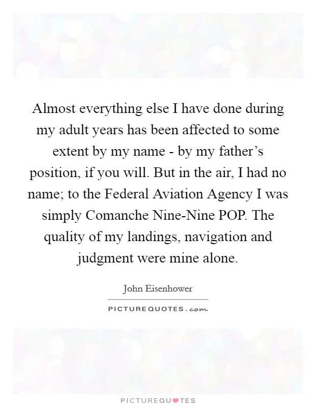 Almost everything else I have done during my adult years has been affected to some extent by my name - by my father's position, if you will. But in the air, I had no name; to the Federal Aviation Agency I was simply Comanche Nine-Nine POP. The quality of my landings, navigation and judgment were mine alone Picture Quote #1