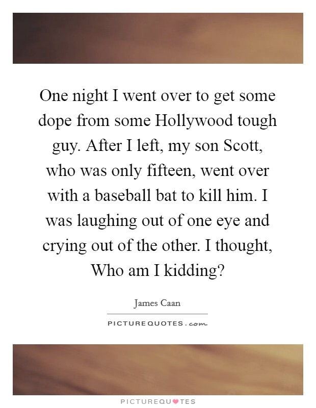 One night I went over to get some dope from some Hollywood tough guy. After I left, my son Scott, who was only fifteen, went over with a baseball bat to kill him. I was laughing out of one eye and crying out of the other. I thought, Who am I kidding? Picture Quote #1