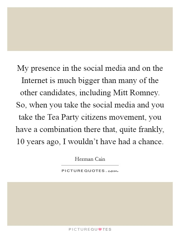 My presence in the social media and on the Internet is much bigger than many of the other candidates, including Mitt Romney. So, when you take the social media and you take the Tea Party citizens movement, you have a combination there that, quite frankly, 10 years ago, I wouldn't have had a chance Picture Quote #1