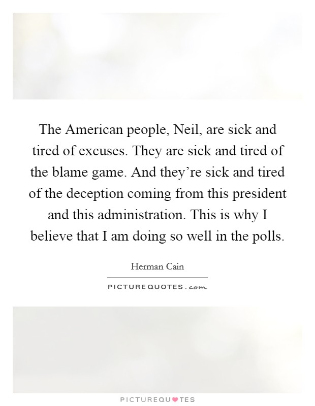 The American people, Neil, are sick and tired of excuses. They are sick and tired of the blame game. And they're sick and tired of the deception coming from this president and this administration. This is why I believe that I am doing so well in the polls Picture Quote #1